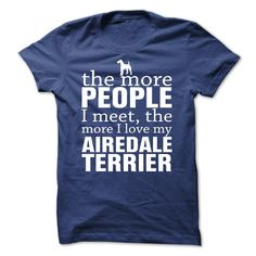 "If only people were as unconditionally loyal, loving, and sympathetic as our canine friends, the world would be a much better place, wouldnt it!? Design reads, ""The More People I Meet, The More I Love My Airedale terrier"""