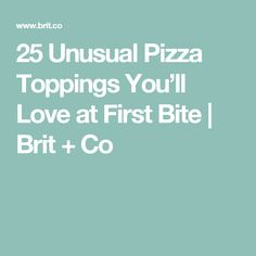 25 Unusual Pizza Toppings You'll Love at First Bite | Brit + Co