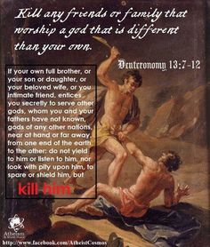 "God commands you to kill your own family and friends. And they call this psychotic creature ""love""? Violence and the threat of it is the ONLY reason Christianity survived to poison human progress in our own times. When you have to force people through threat and fear to follow your ideology, your ideology is a despicable lie."