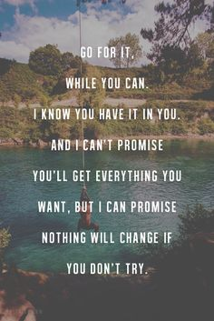 Go for it, while you can. I know you have it in you. And I can't promise you'll get everything you want, but I can promise nothing will change if you don't try. thedailyquotes.com