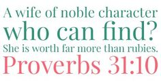 A wife of noble character who can find? She is worth far more than rubies. Proverbs 31:10