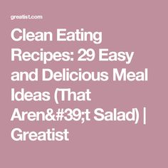 Clean Eating Recipes: 29 Easy and Delicious Meal Ideas (That Aren't Salad) | Greatist