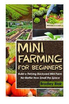 Mini Farming For Beginners: Build A Thriving Backyard Mini Farm, No Matter How Small The Space (Homesteading - Backyard Gardening - Handbook - Organic)