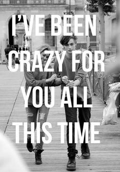 I've been crazy for you all this time.
