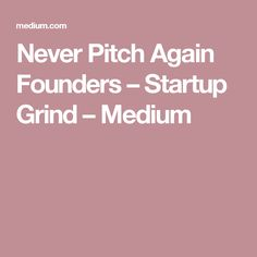 Never Pitch Again Founders – Startup Grind – Medium