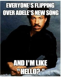 Adele's great.....but Lionel Richie....anyways, I hope I'm not the only teenager that understands this reference.