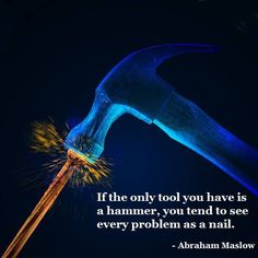 If the only tool you have is a hammer, you tend to see every problem as a nail. - Abraham Maslow