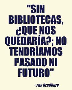 """""""Sin bibliotecas, ¿que nos quedaría?; no tendríamos pasado ni futuro"""" (Ray Bradbury)"""