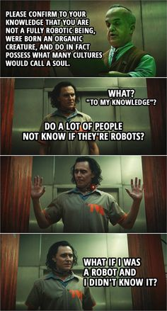 """Quote from Loki 1x01   Robot Scanner: Please confirm to your knowledge that you are not a fully robotic being, were born an organic creature, and do in fact possess what many cultures would call a soul. Loki: What? """"To my knowledge""""? Do a lot of people not know if they're robots? Robot Scanner: Thank you for your confirmation. Please, move through. Loki: What if I was a robot and I didn't know it?   Funny humor scene from the TV Show Loki on Disney Plus - Meme-ish picture   Loki Quotes Avengers Memes, Marvel Jokes, Marvel Funny, Marvel Show, Marvel Films, Loki Tv, Marvel Avengers, Loki Funny, Loki Meme"""