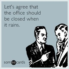 Let's agree that the office should be closed when it rains | Funny Workplace Ecard | More workplace funnies on my #work_humor board.