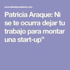 """Patricia Araque: Ni se te ocurra dejar tu trabajo para montar una start-up"""" Start Ups"""