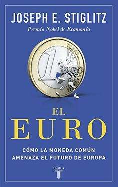 El euro : cómo la moneda común amenaza el futuro de Europa / Joseph E. Stiglitz (2016)