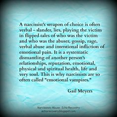 a narcissist weapon of choice is often verbal - slander, lies playing the victim, flipped tales of who was the victim, gossip, rage verbal abuse intentional inflicting emotional pain . Narcissistic People, Narcissistic Behavior, Narcissistic Sociopath, Narcissistic Personality Disorder, Narcissistic Boyfriend, Narcissistic Mother In Law, Emotional Vampire, Emotional Pain, Emotional Intelligence