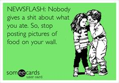 NEWSFLASH:+Nobody+gives+a+shit+about+what+you+ate.+So,+stop+posting+pictures+of+food+on+your+wall.