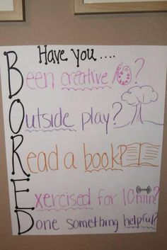 """I'm Bored!""   Have you Been creative? Outside Play Read a Book? Exercised for 10 min? Done something helpful?"
