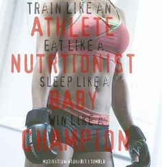 Train like an athlete.   Eat like a nutritionist.   Sleep like a baby.   Win like a champion.