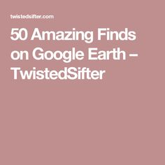 50 Amazing Finds on Google Earth – TwistedSifter