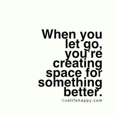 When you let go, you're creating space for something better. - LiveLifeHappy.com
