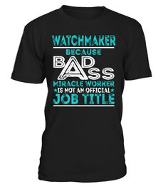 Watchmaker Because Badass Miracle Worker Is Not An Official Job Title T-Shirt #Watchmaker