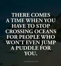 There comes a time when you have to stop crossing oceans for people who won't even jump a puddle for you.