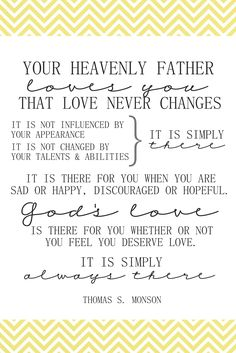 Your Heavenly Father loves you.that love never changes. President Thomas S. The Church of Jesus Christ of Latter-Day Saints. Lds Quotes, Uplifting Quotes, Quotable Quotes, Great Quotes, Quotes To Live By, Prophet Quotes, Gospel Quotes, Christ Quotes, Father Quotes