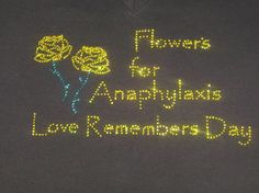 Flowers for Anaphylaxis Love Remembers Day is a Celebration of the Lives Lost to Anaphylaxis. Profits from this shirt will be donated to the Food Allergy and Anaphylaxis Connection Team (FAACT) This tee is only available in black. Rhinestones are yellow and teal green.  Available now at www.peanuttees.com