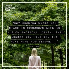"""Not knowing where you stand in someone's life is a slow emotional death. The longer you hold on, the more numb you become..."" —  r.h. Sin"