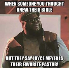 If you actually read the Bible, you'll quickly find that Joyce Meyer has no clue what she's talking about. Just the blind leading the blind.