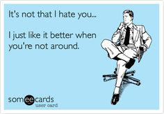 It's not that I hate you... I just like it better when you're not around.