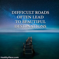 Positive Quote: Difficult roads often lead to beautiful destinations. www.HealthyPlace.com