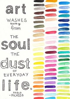 Art washes away from the soul the dust of everyday life. ~Pablo Picasso: