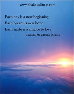 """Each day is a new beginning. Each breath is new hope. Each smile is a chance to love."" MJ LaDuke, Bhakti Wellness"