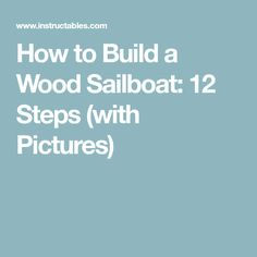 How to Build a Wood Sailboat: 12 Steps (with Pictures)