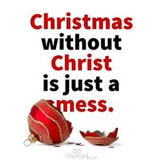 Christmas without Christ is just a mess.