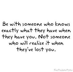 Be with someone who knows exactly what they have when they have you. Not someone who will realize it when they've lost you.