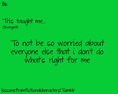Tris ~ Not be so worried about everyone else that I don't do what's right for me