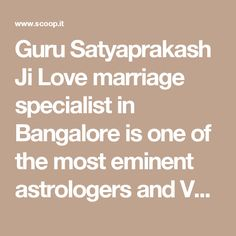Guru Satyaprakash Ji Love marriage specialist in Bangalore is one of the most eminent astrologers and Vashikaran expert of the current times. Call at +91-99911-06414. Email: info@lovevashikaranspecialistastro.com http://www.lovevashikaranspecialistastro.com/love-marriage-specialist-in-bangalore.php #LoveMarriageSpecialistinBangalore #LoveMarriageproblemSolutioninBangalore #LoveMarriageAstrologerinBangalore #BestLoveMarriageproblemSolutioninBangalore