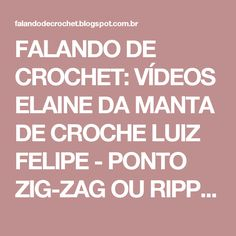FALANDO DE CROCHET: VÍDEOS ELAINE DA MANTA DE CROCHE LUIZ FELIPE - PONTO ZIG-ZAG OU RIPPLE .