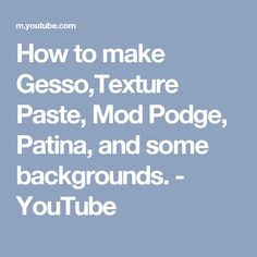 How to make Gesso,Texture Paste, Mod Podge, Patina, and some backgrounds. - YouTube