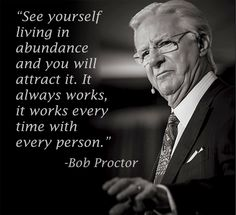 See yourself living in abundance and you will attract it. It always works, it works every time with every person. - Bob Proctor #attract #abundance