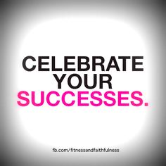 Learn to celebrate your successes.
