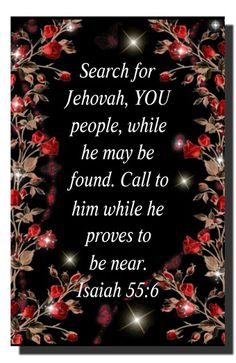 """Isaiah 55:6 -- """"You will know the Truth, and the Truth will set you free.."""" (Jesus' words at John 8:32) Free from what? From lies, false religion, works belonging to darkness, and from a hopeless future. God's Word gives us faith, hope, built on a solid foundation of Truth & accurate knowledge (John 17:3) and puts us in line for LIFE."""