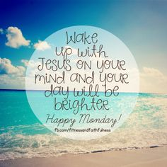 WAKE UP with Jesus on your mind and your day will be brighter.There is something in knowing He is there and you NEVER have to face the day alone. <3