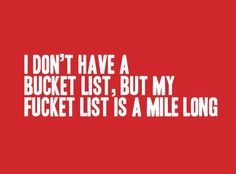 I think I'd rather have a fucket list. Cute Quotes, Great Quotes, Quotes To Live By, Funny Quotes, Inspirational Quotes, Someecards Funny, Simple Quotes, Badass Quotes, Sarcastic Quotes