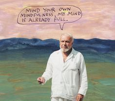 Mind your own mindfulness, my mind is already full. – Michael Lipsey