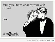 You know what rhymes with drunk