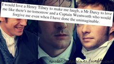 I would love a Henry Tilney to make me laugh, a Mr. Darcy to love me like there's no tomorrow and a Captain Wentworth who would forgive me even when I have done the unimaginable.