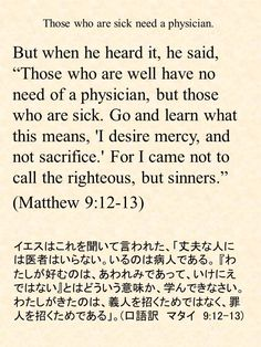 """But when he heard it, he said, """"Those who are well have no need of a physician, but those who are sick. Go and learn what this means, 'I desire mercy, and not sacrifice.' For I came not to call the righteous, but sinners."""" (Matthew 9:12-13)イエスはこれを聞いて言われた、「丈夫な人には医者はいらない。いるのは病人である。『わたしが好むのは、あわれみであって、いけにえではない』とはどういう意味か、学んできなさい。わたしがきたのは、義人を招くためではなく、罪人を招くためである」。(口語訳 マタイ 9:12-13)"""