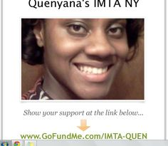 Hello, My name is Quenyana Gray. I am 17 years old. I am raising money so my mother and I would be able to attend IMTA (International Models and Talent) competition with Artists Talent Management. That will take place July 20-24, 2014 in New York City.  All donations will be appreicated and I will do my very best to make you proud of the individual that you are sponsoring.  P.S. Any donation over $100 are tax-deductible and will be listed under my sponsors list in the events program book.