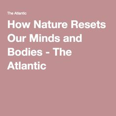 How Nature Resets Our Minds and Bodies - The Atlantic